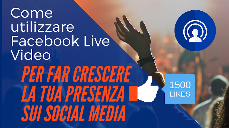 Come utilizzare Facebook Live Video per far crescere la tua presenza sui social media