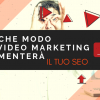 In che modo il video marketing aumenterà il tuo SEO